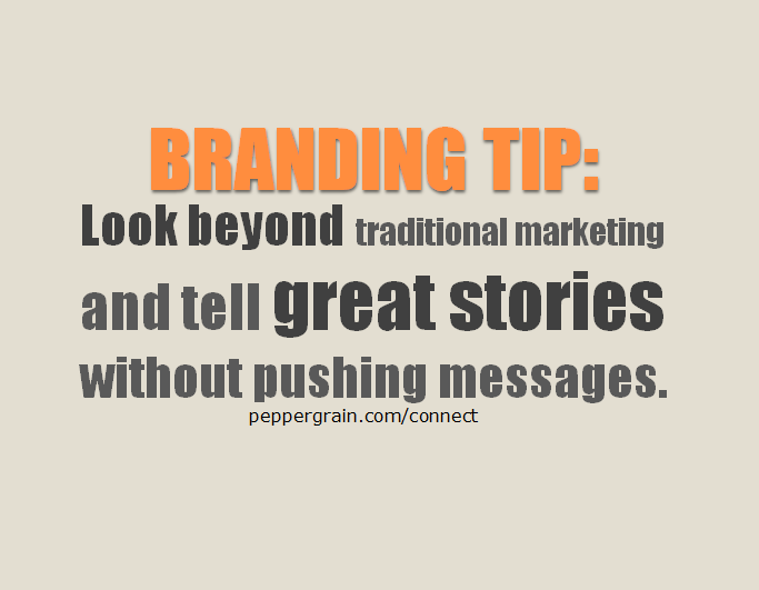 Branding Tip_Look beyond traditional marketing and tell great stories without pushing messages.